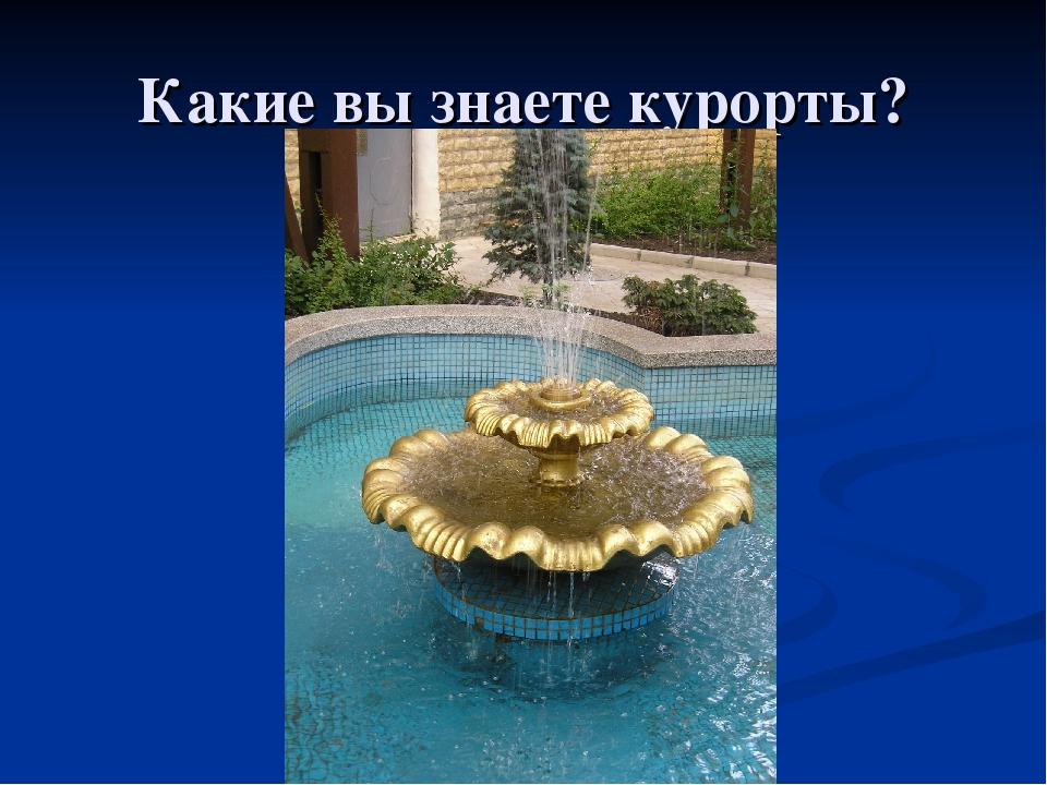 Какие вы знаете курорты?