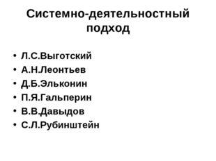 Системно-деятельностный подход Л.С.Выготский А.Н.Леонтьев Д.Б.Эльконин П.Я.Га