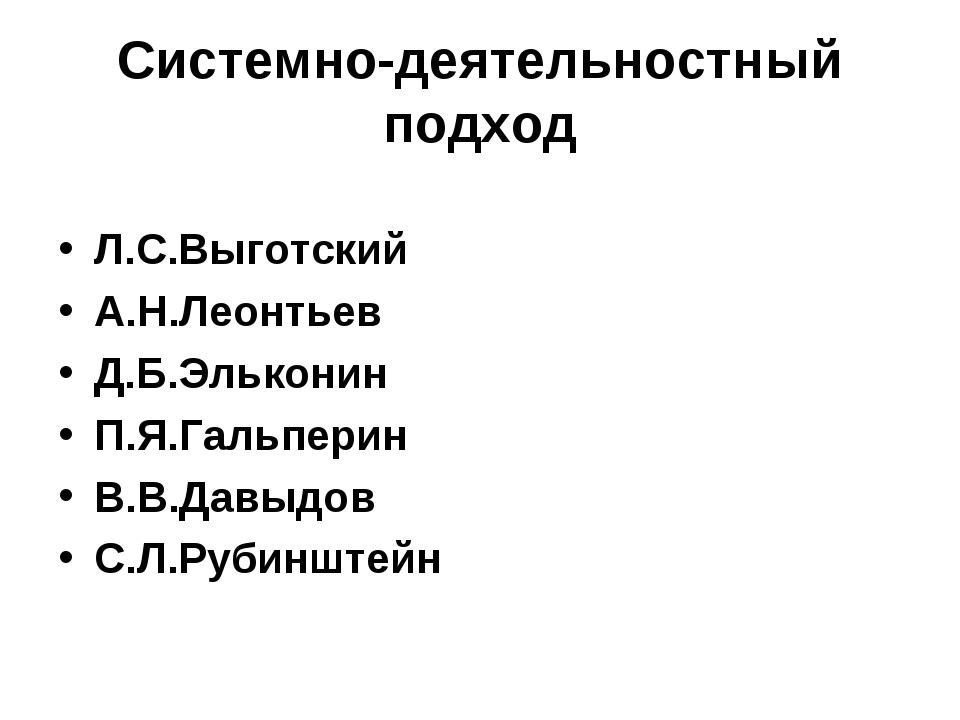 Системно-деятельностный подход Л.С.Выготский А.Н.Леонтьев Д.Б.Эльконин П.Я.Га...