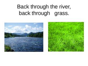 Back through the river, back through grass.