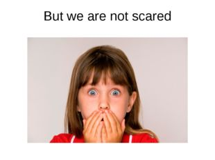 But we are not scared