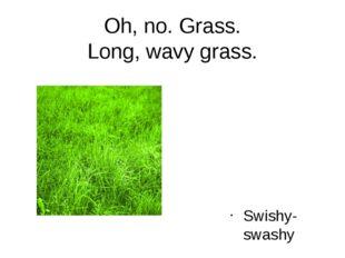Oh, no. Grass. Long, wavy grass. Swishy-swashy