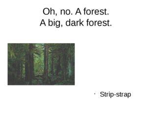 Oh, no. A forest. A big, dark forest. Strip-strap