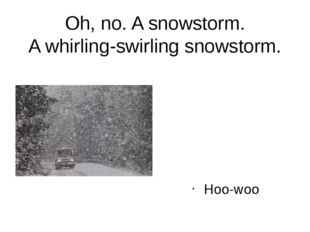 Oh, no. A snowstorm. A whirling-swirling snowstorm. Hoo-woo