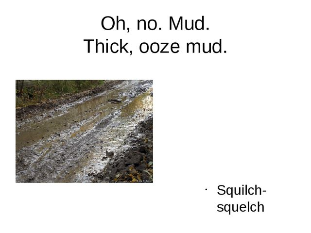 Oh, no. Mud. Thick, oozе mud. Squilch-squelch