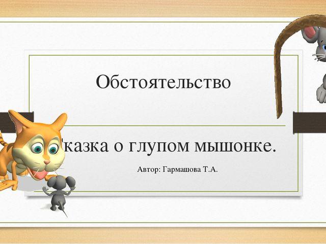 Обстоятельство Сказка о глупом мышонке. Автор: Гармашова Т.А.