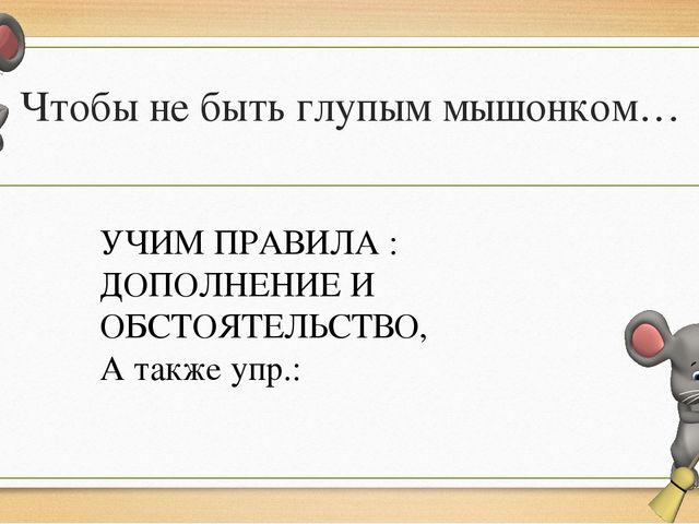 Чтобы не быть глупым мышонком… УЧИМ ПРАВИЛА : ДОПОЛНЕНИЕ И ОБСТОЯТЕЛЬСТВО, А...