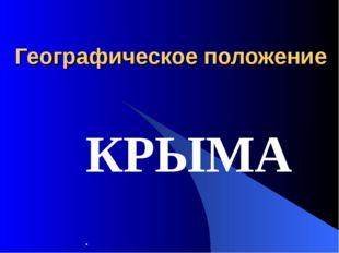 Географическое положение КРЫМА .