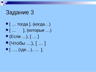 Задание 3 [ … тогда ], (когда…) [ … ], (которые …) (Если …), [ … ] (Чтобы …),