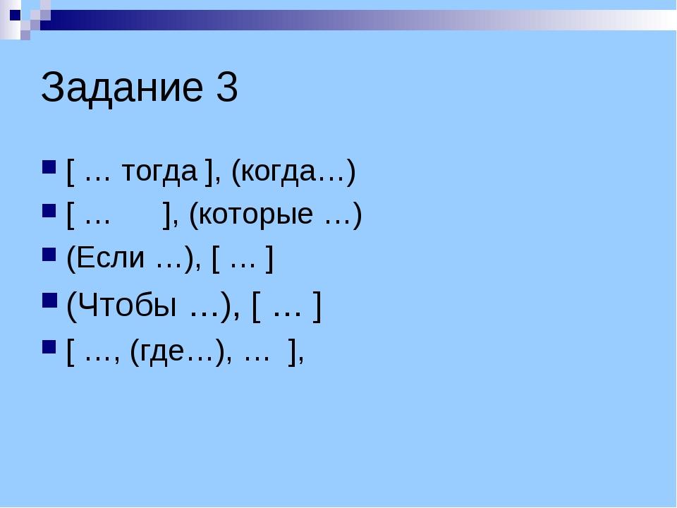 Задание 3 [ … тогда ], (когда…) [ … ], (которые …) (Если …), [ … ] (Чтобы …),...