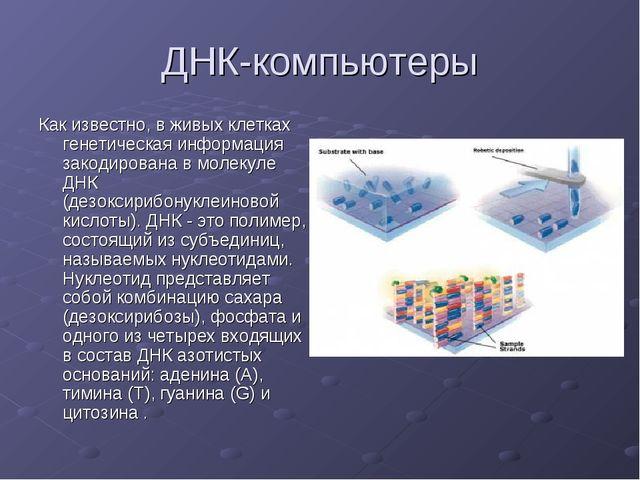 ДНК-компьютеры Как известно, в живых клетках генетическая информация закодиро...