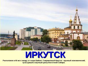 ИРКУТСК Расположен в 66 км к западу от озера Байкал. Современный Иркутск - к