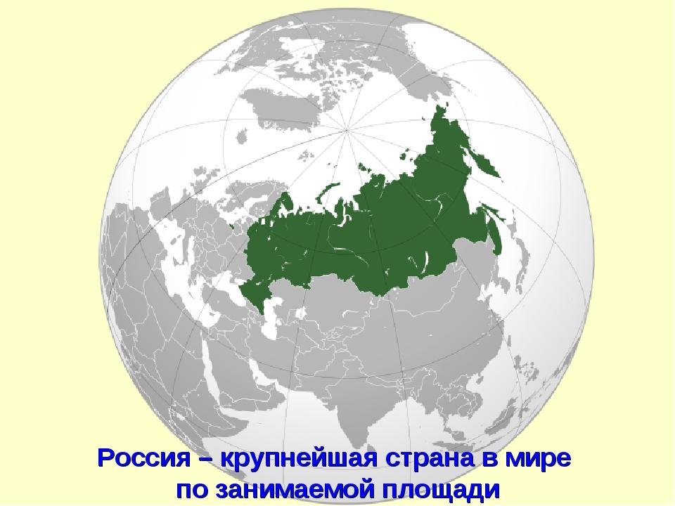 Россия – крупнейшая страна в мире по занимаемой площади