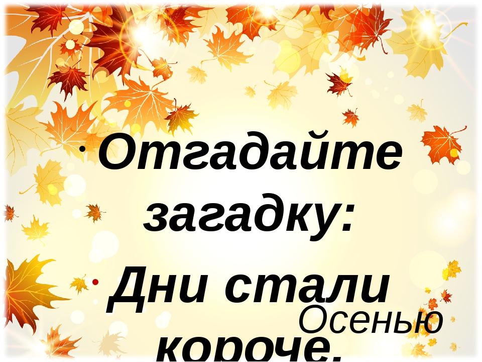 Осенью Отгадайте загадку: Дни стали короче, Длиннее стали ночи, Дождь поливае...