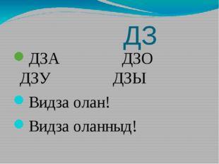 ДЗ ДЗА ДЗО ДЗУ ДЗЫ Видза олан! Видза оланныд!