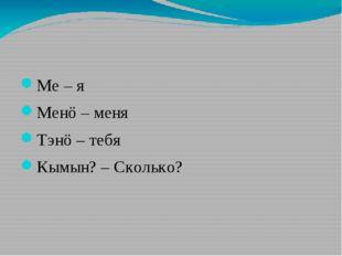 Ме – я Менö – меня Тэнö – тебя Кымын? – Сколько?