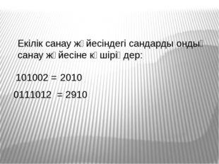 101002 = 2010 0111012 = 2910 Екілік санау жүйесіндегі сандарды ондық санау жү