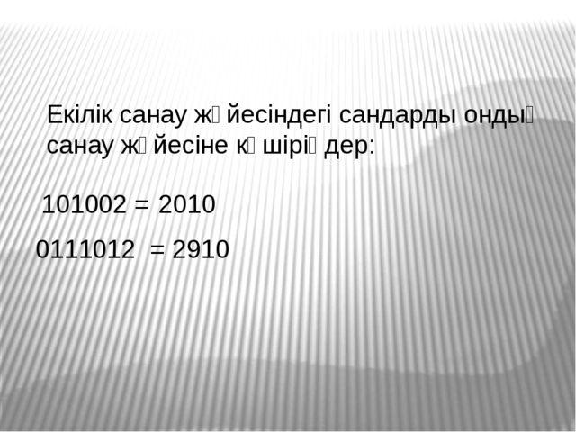 101002 = 2010 0111012 = 2910 Екілік санау жүйесіндегі сандарды ондық санау жү...
