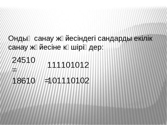 24510 = 111101012 18610 = 101110102 Ондық санау жүйесіндегі сандарды екілік с...