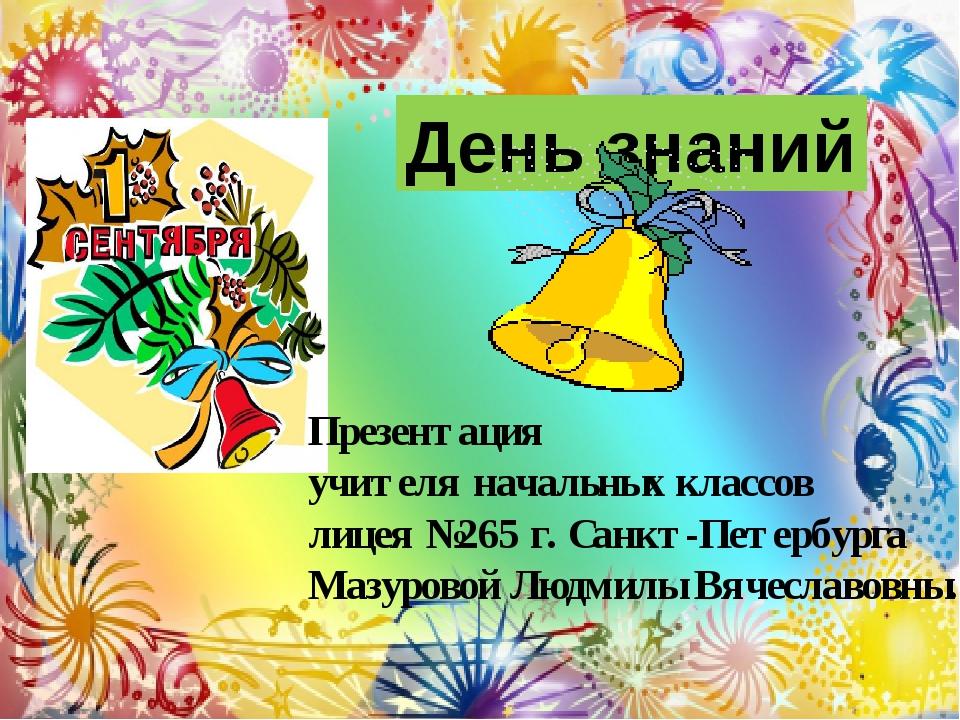 День знаний Презентация учителя начальных классов лицея №265 г. Санкт-Петербу...