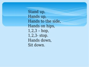 Stand up, Hands up, Hands to the side, Hands on hips, 1,2,3 – hop, 1,2,3- sto