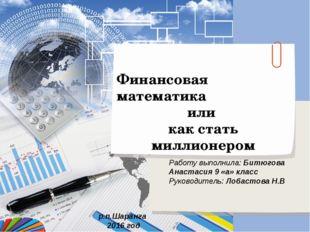 Финансовая математика или как стать миллионером Работу выполнила: Битюгова Ан