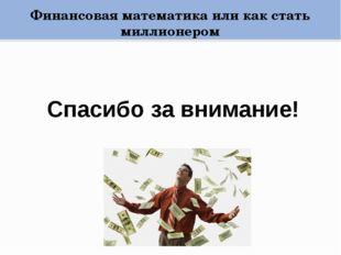 Финансовая математика или как стать миллионером Спасибо за внимание!