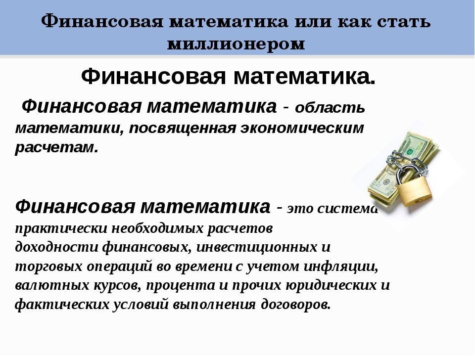 Финансовая математика. Финансовая математика - область математики, посвященн...