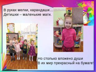 В руках мелки, карандаши… Детишки – маленькие маги. Но столько вложено души В