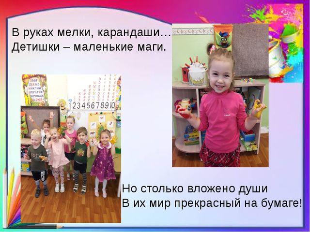 В руках мелки, карандаши… Детишки – маленькие маги. Но столько вложено души В...