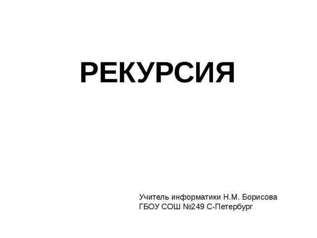 РЕКУРСИЯ Учитель информатики Н.М. Борисова ГБОУ СОШ №249 С-Петербург