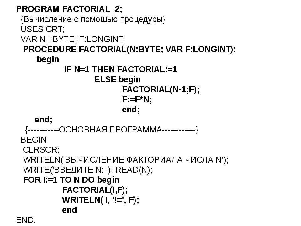 PROGRAM FACTORIAL_2; {Вычисление с помощью процедуры} USES CRT; VAR N,I:BYTE;...