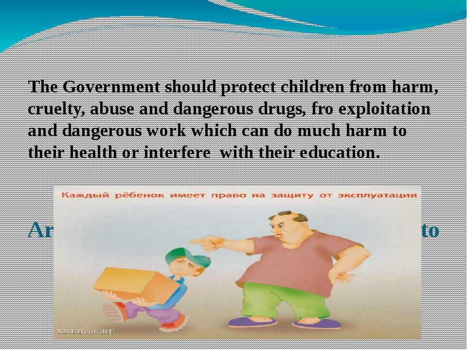 Articles 19, 32. Children have the right to protection. The Government shoul...
