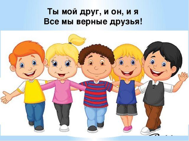 Ты мой друг, и он, и я Все мы верные друзья!