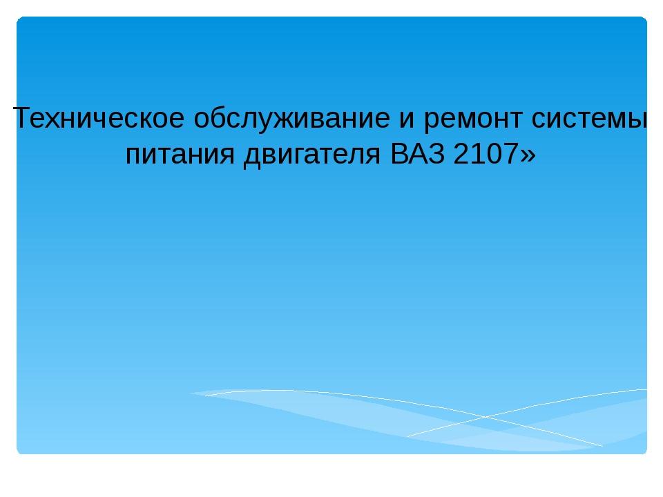 Техническое обслуживание и ремонт системы питания двигателя ВАЗ 2107»