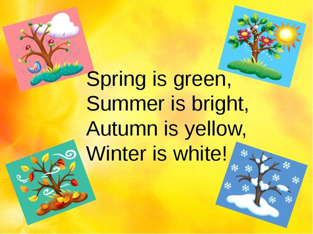 Spring is green, Summer is bright, Autumn is yellow, Winter is white!