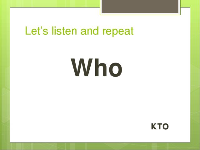 Let's listen and repeat Who кто