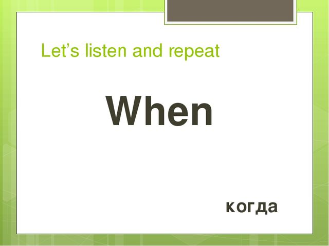 Let's listen and repeat When когда