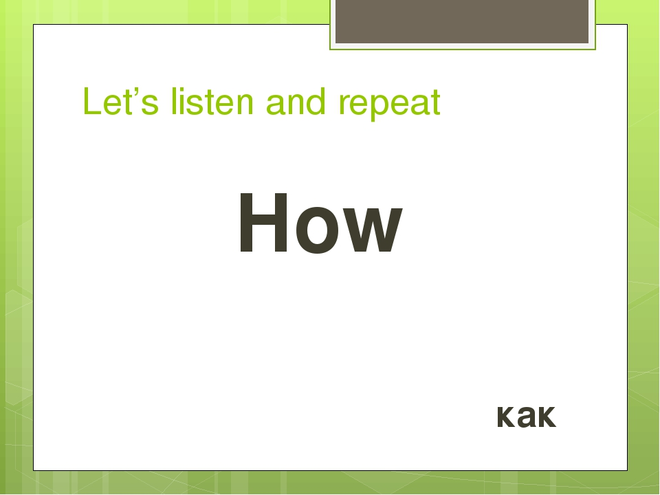 Let's listen and repeat How как