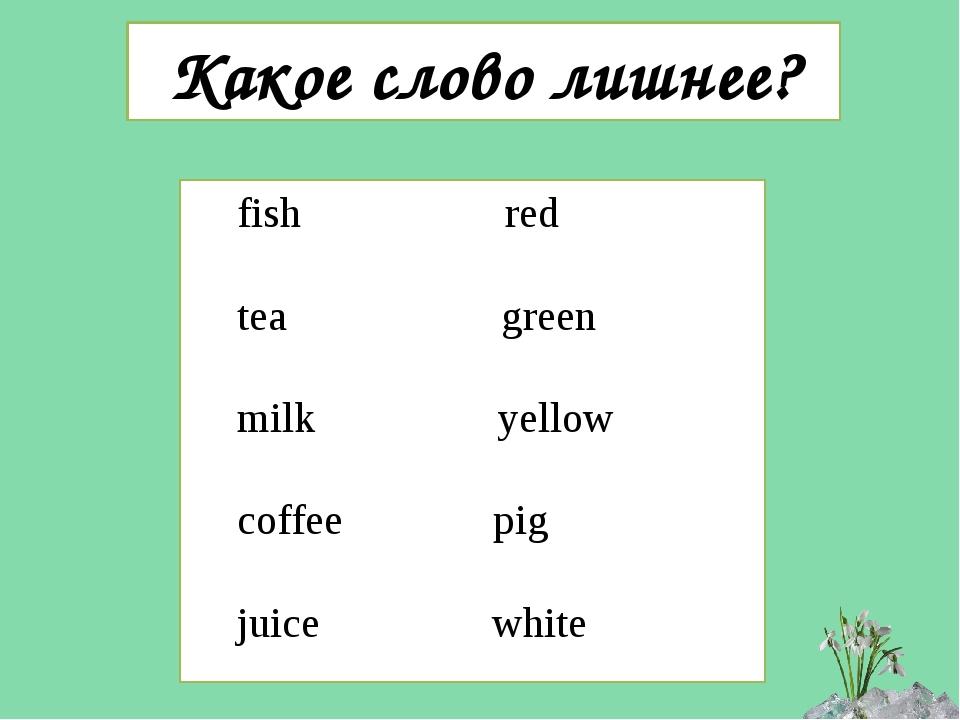 Какое слово лишнее? fish red tea green milk yellow coffee pig juice white