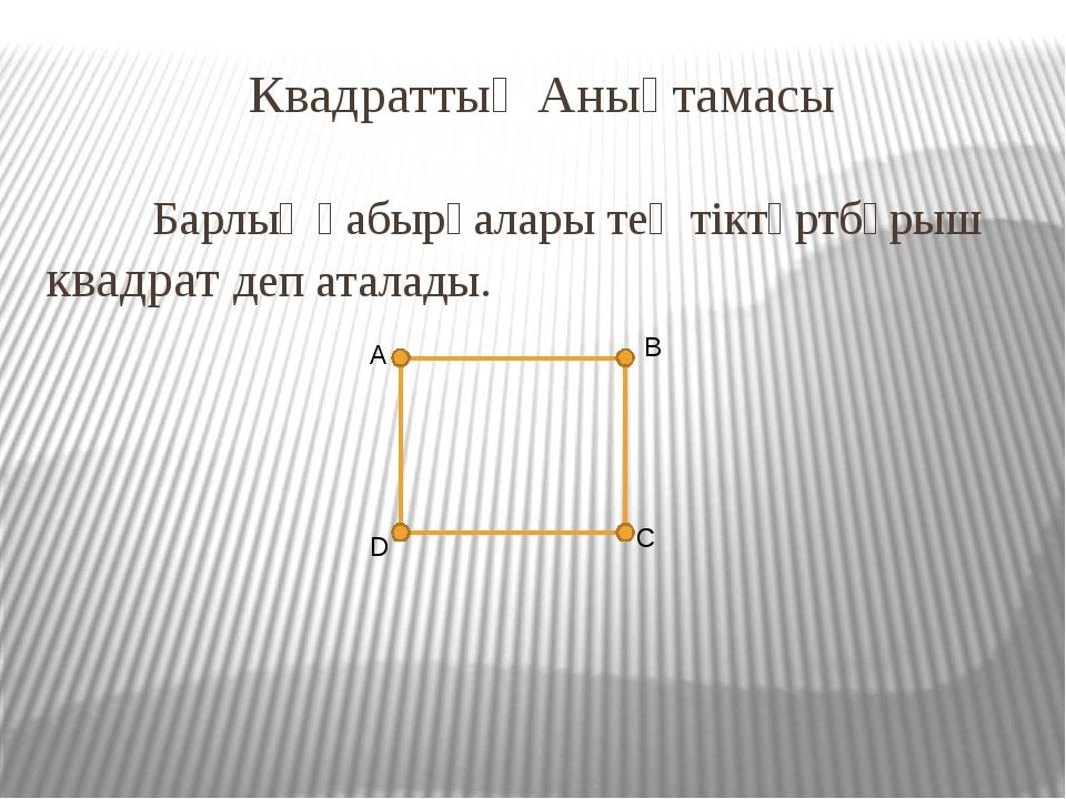 Квадраттың Анықтамасы Барлық қабырғалары тең тіктөртбұрыш квадрат деп атала...