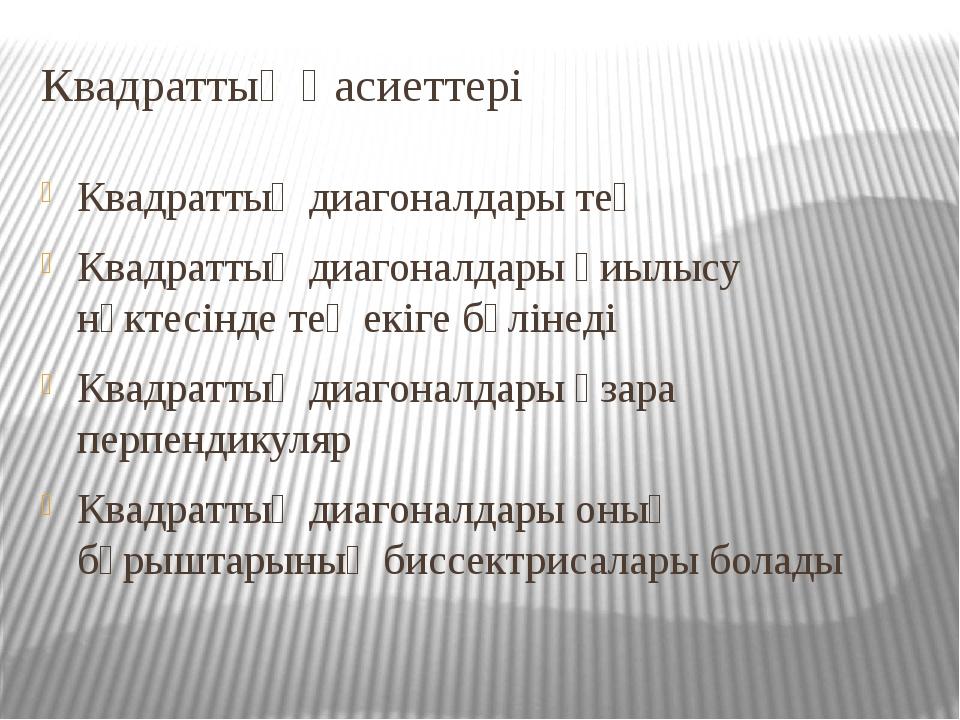 Квадраттың Қасиеттері Квадраттың диагоналдары тең Квадраттың диагоналдары қиы...
