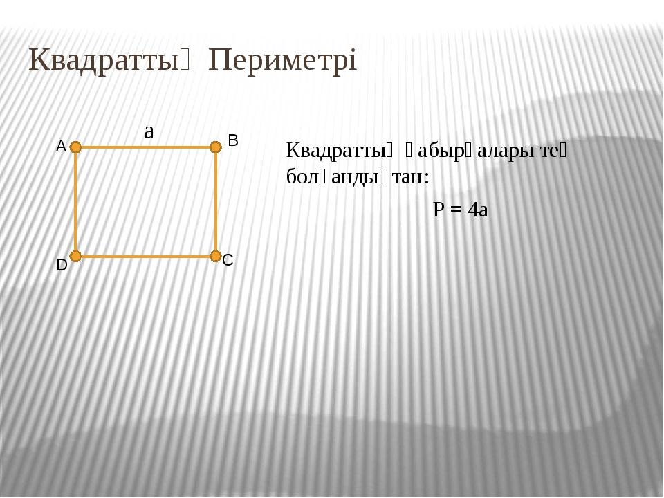 Квадраттың Периметрі D A B C Квадраттың қабырғалары тең болғандықтан: P = 4a a