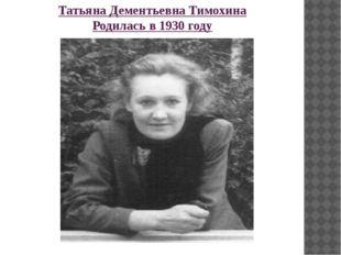 Татьяна Дементьевна Тимохина Родилась в 1930 году