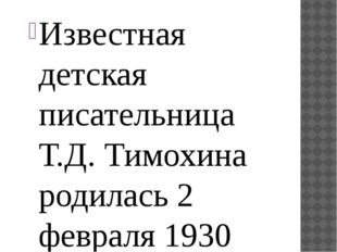 Известная детская писательница Т.Д. Тимохина родилась 2 февраля 1930 года в