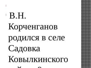 В.Н. Корченганов родился в селе Садовка Ковылкинского района 9 марта 1941