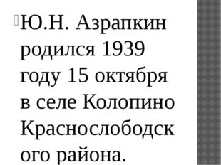 Ю.Н. Азрапкин родился 1939 году 15 октября в селе Колопино Краснослободского