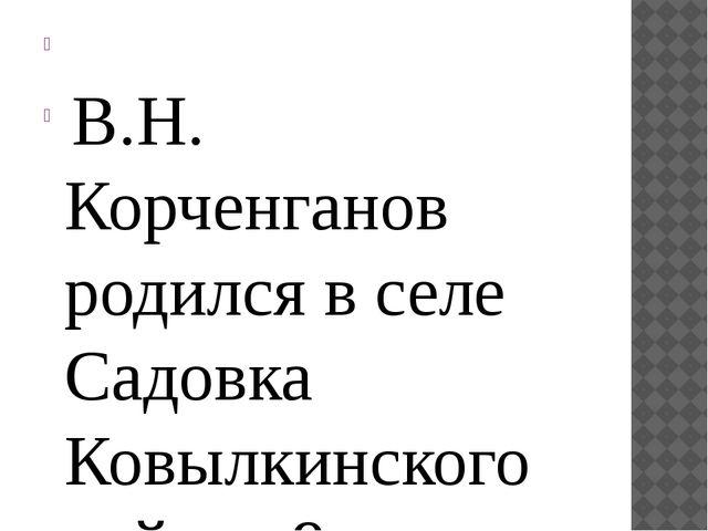 В.Н. Корченганов родился в селе Садовка Ковылкинского района 9 марта 1941...