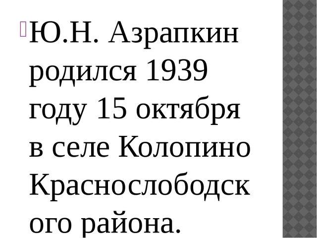 Ю.Н. Азрапкин родился 1939 году 15 октября в селе Колопино Краснослободского...