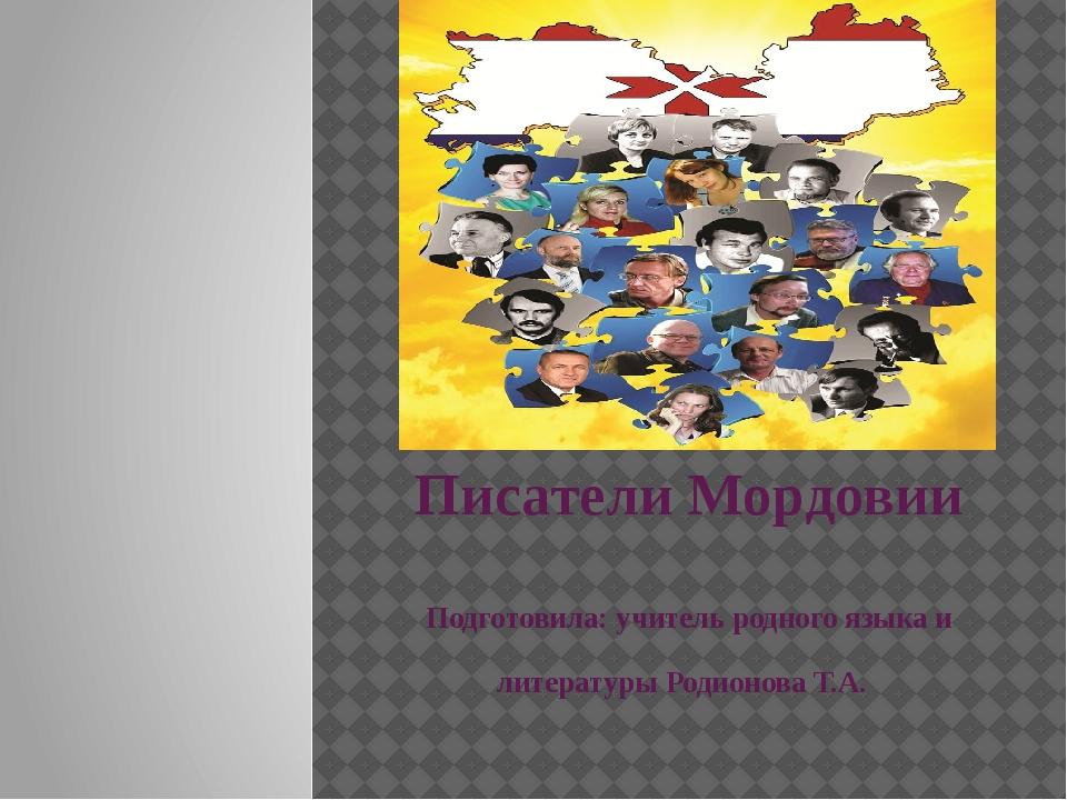 Писатели Мордовии Подготовила: учитель родного языка и литературы Родионова...